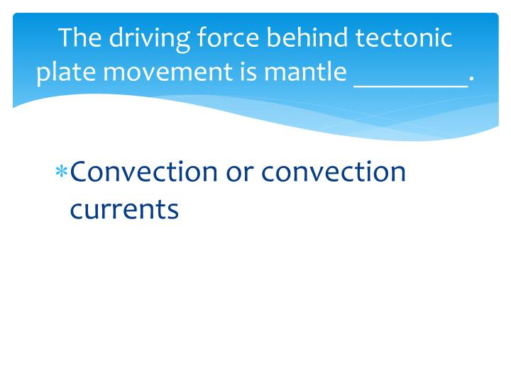 The driving force behind tectonic plate movement is mantle ________.