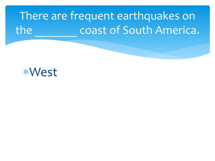 There are frequent earthquakes on the _______ coast of South America.