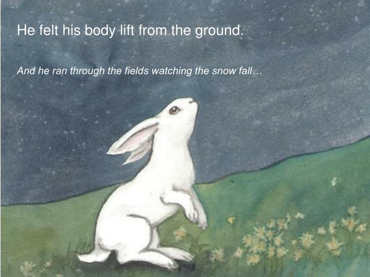 He felt his body lift from the ground.