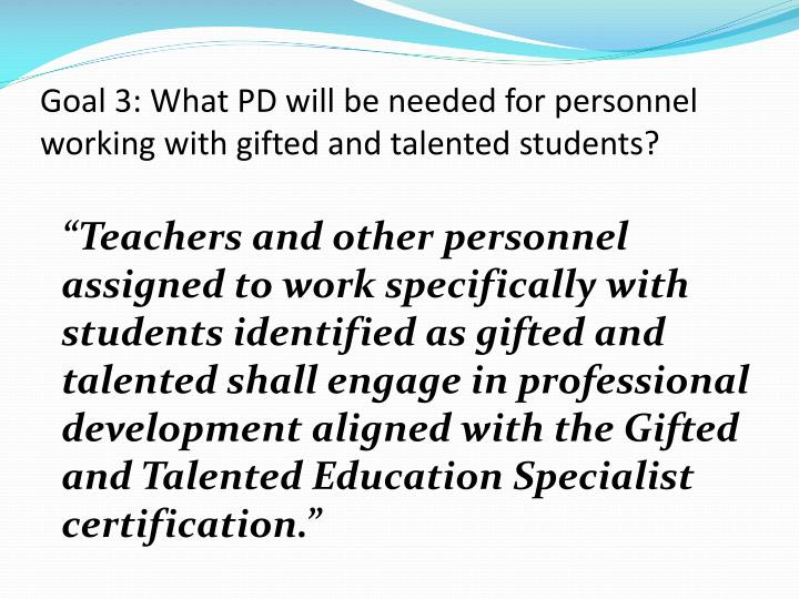 Goal 3: What PD will be needed for personnel working with gifted and talented students?