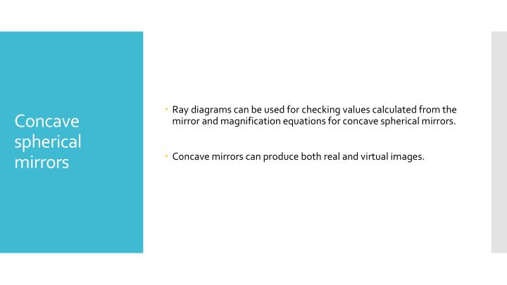 Ray diagrams can be used for checking values calculated from the mirror and magnification equations for concave spherical mirrors.