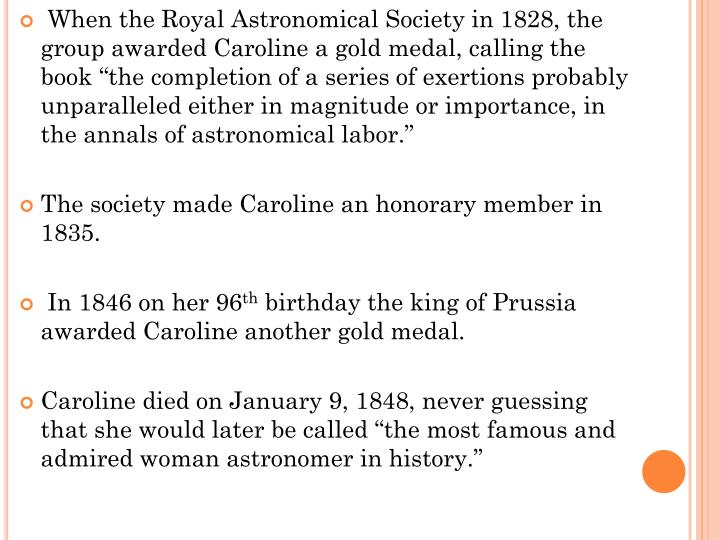 "When the Royal Astronomical Society in 1828, the group awarded Caroline a gold medal, calling the book ""the completion of a series of exertions probably unparalleled either in magnitude or importance, in the annals of astronomical labor."""