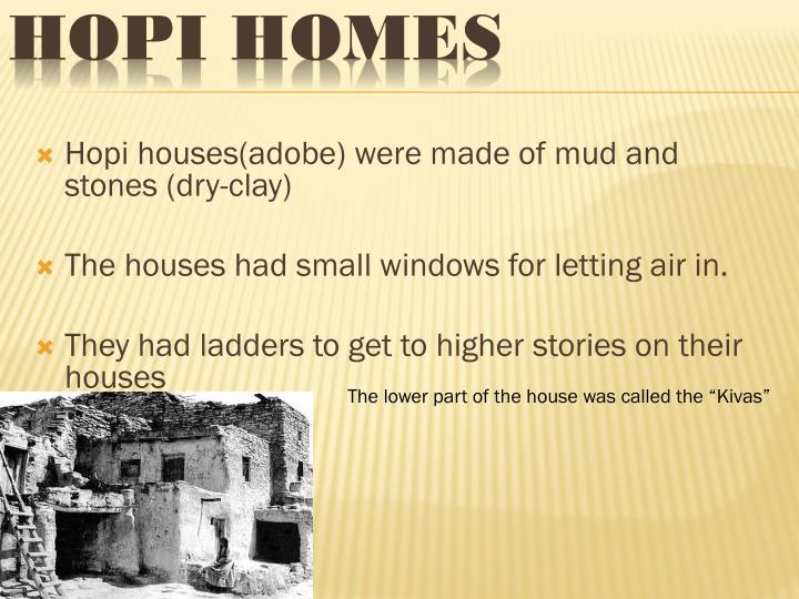Hopi houses(adobe) were made of mud and stones (dry-clay)