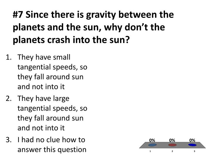 #7 Since there is gravity between the planets and the sun, why don't the planets crash into the sun?