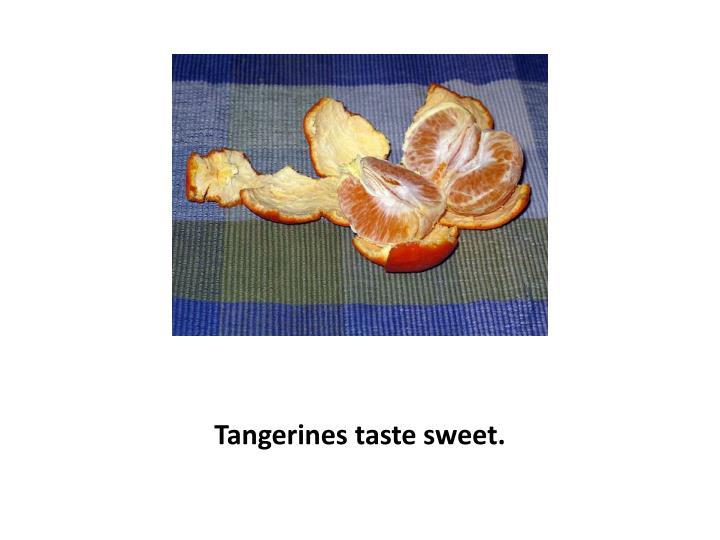 Tangerines taste sweet.