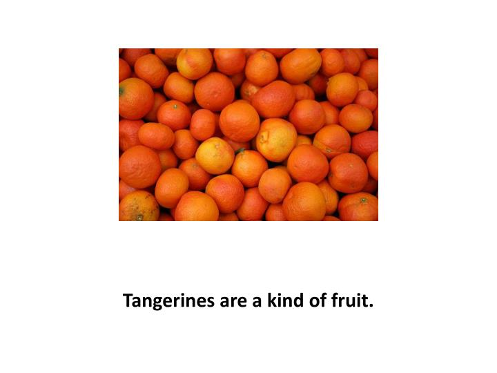 Tangerines are a kind of fruit.