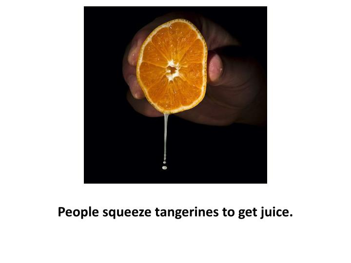 People squeeze tangerines to get juice.