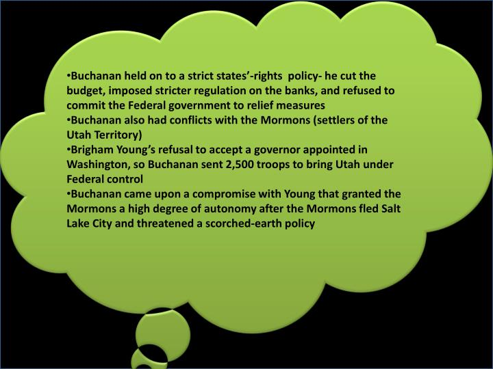 Buchanan held on to a strict states'-rights  policy- he cut the budget, imposed stricter regulation on the banks, and refused to commit the Federal government to relief measures