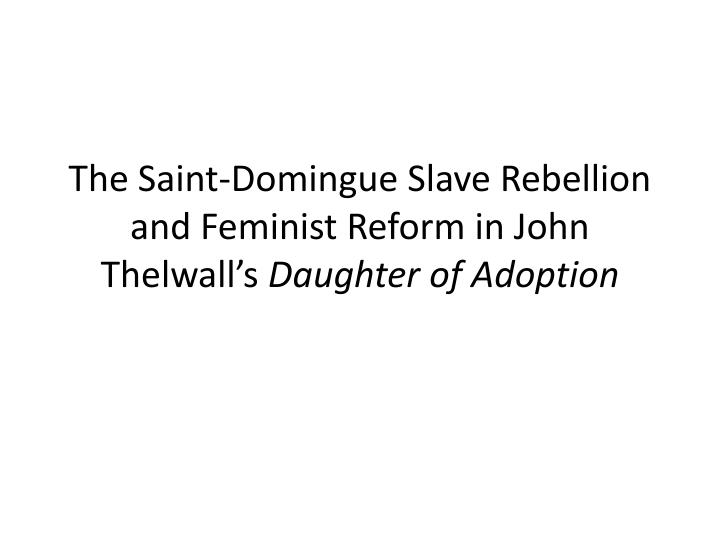 The saint domingue slave rebellion and feminist reform in john thelwall s daughter of adoption