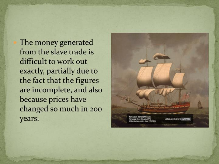 The money generated from the slave trade is difficult to work out exactly, partially due to the fact that the figures are incomplete, and also because prices have changed so much in 200 years.