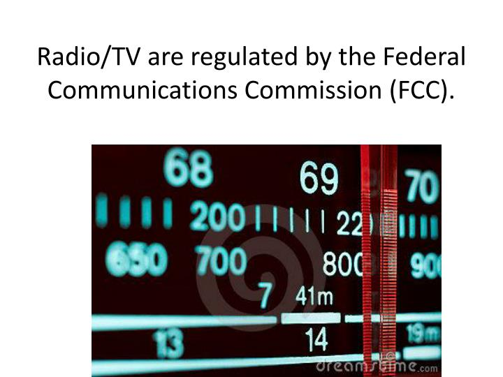 Radio/TV are regulated by the Federal Communications Commission (FCC).