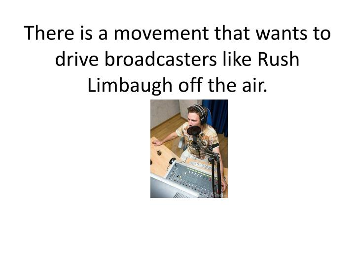 There is a movement that wants to drive broadcasters like Rush Limbaugh off the air.