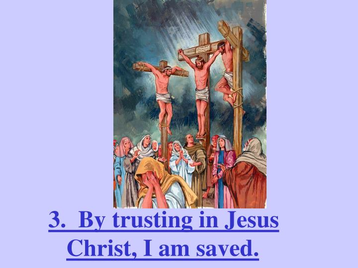 3.  By trusting in Jesus Christ, I am saved.
