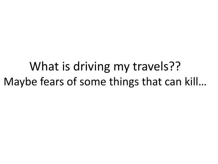 What is driving my travels??