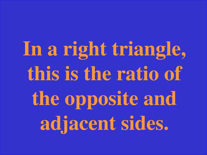 In a right triangle, this is the ratio of the opposite and adjacent sides.
