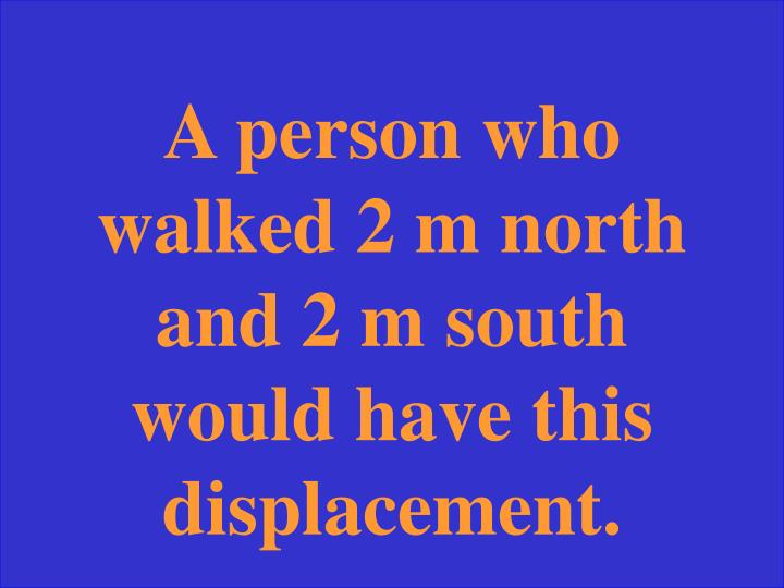 A person who walked 2 m north and 2 m south would have this displacement.