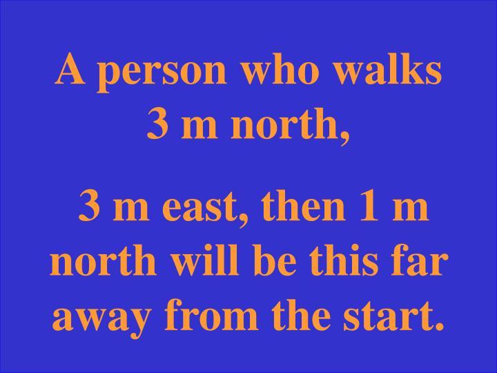 A person who walks 3 m north,