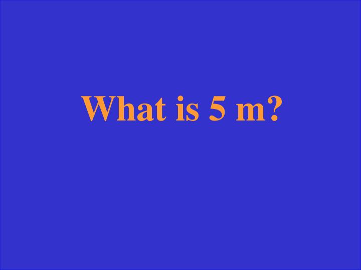 What is 5 m?