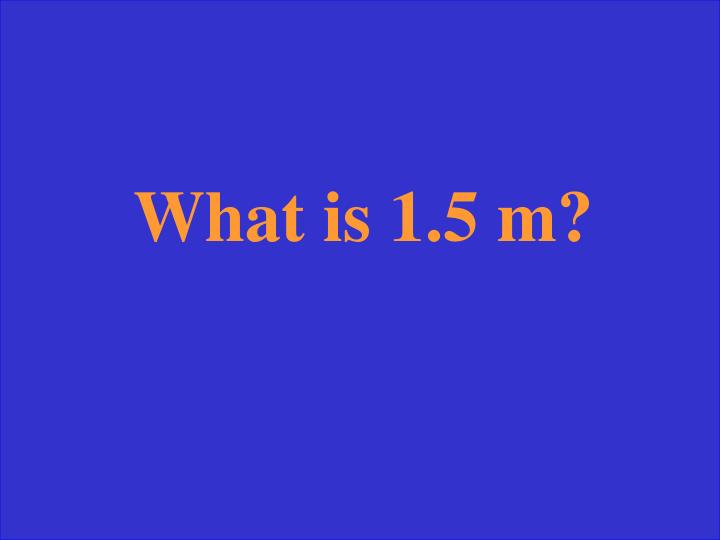 What is 1.5 m?