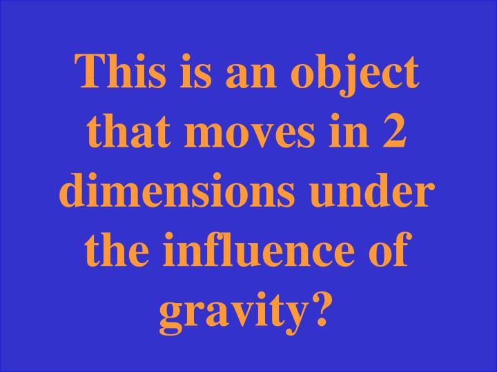 This is an object that moves in 2 dimensions under the influence of gravity?