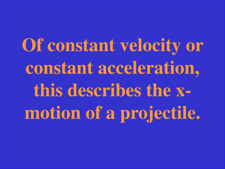 Of constant velocity or constant acceleration, this describes the x-motion of a projectile.