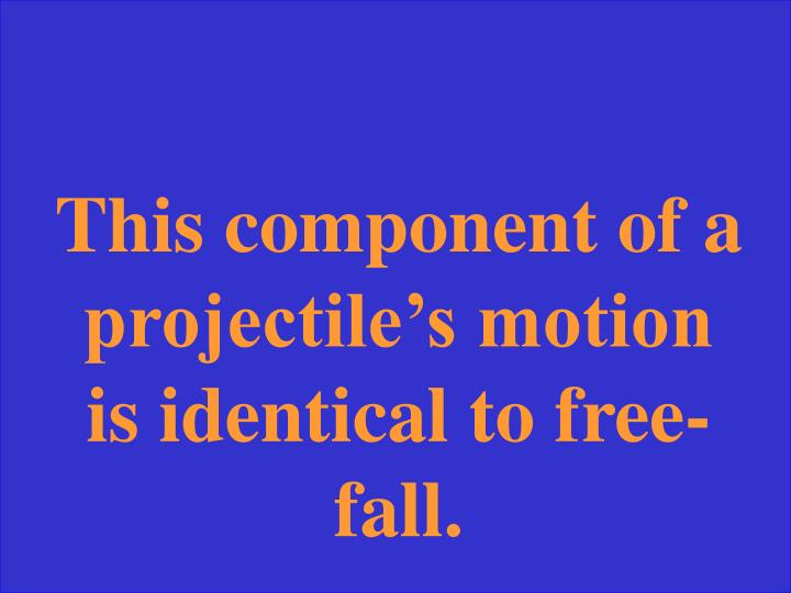 This component of a projectile's motion is identical to free-fall.