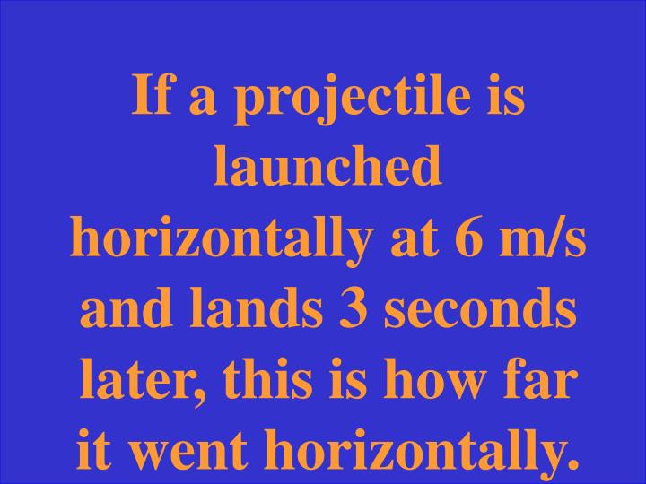If a projectile is launched horizontally at 6 m/s and lands 3 seconds later, this is how far it went horizontally.
