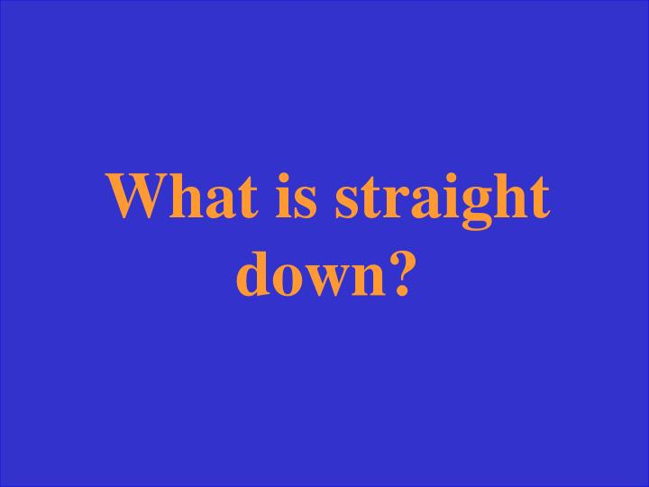 What is straight down?