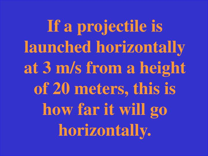 If a projectile is launched horizontally at 3 m/s from a height of 20 meters, this is how far it will go horizontally.