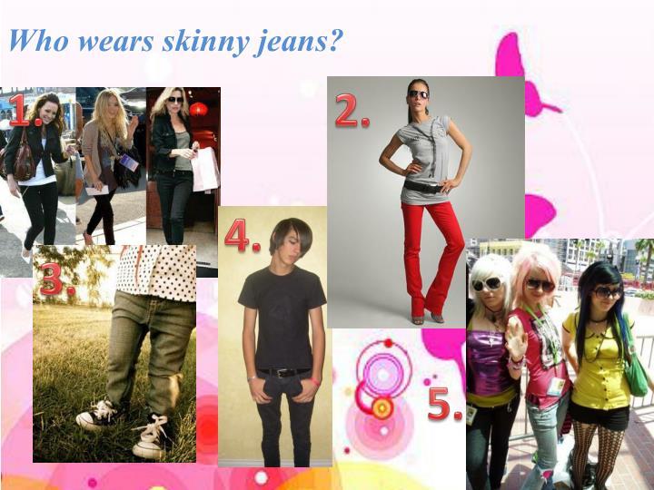 Who wears skinny jeans?