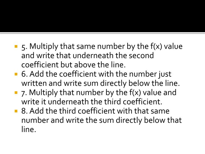 5. Multiply that same number by the f(x) value and write that underneath the second coefficient but above the line.