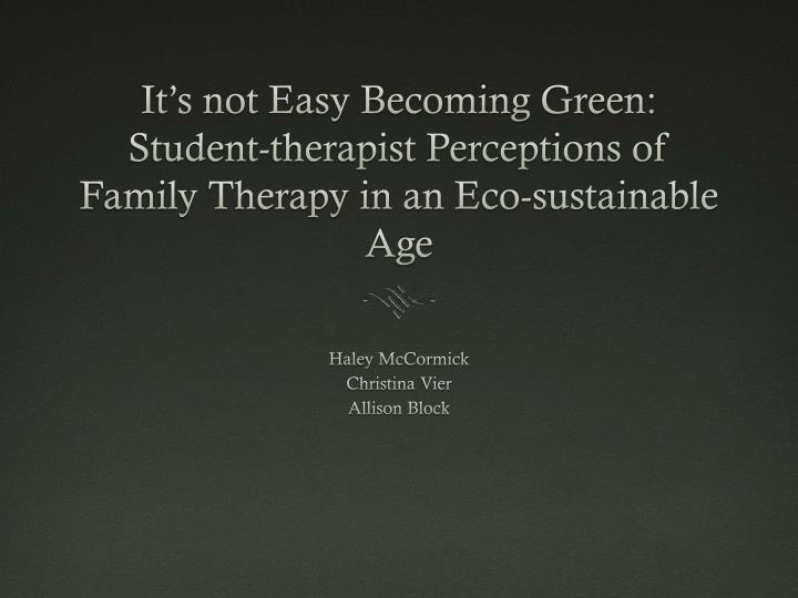 It's not Easy Becoming Green: Student-therapist Perceptions of Family Therapy in an Eco-sustainabl...