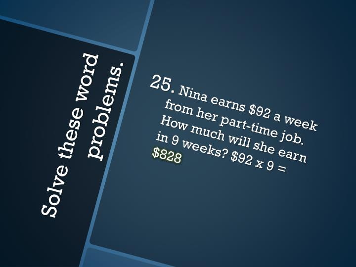 Nina earns $92 a week from her part-time job. How much will she earn in 9 weeks? $92 x 9 =