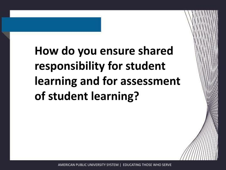 How do you ensure shared responsibility for student learning and for assessment of student learning?