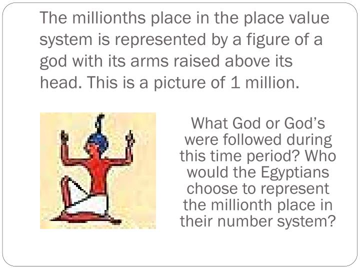 The millionths place in the place value system is represented by a figure of a god with its arms raised above its head. This is a picture of 1 million.