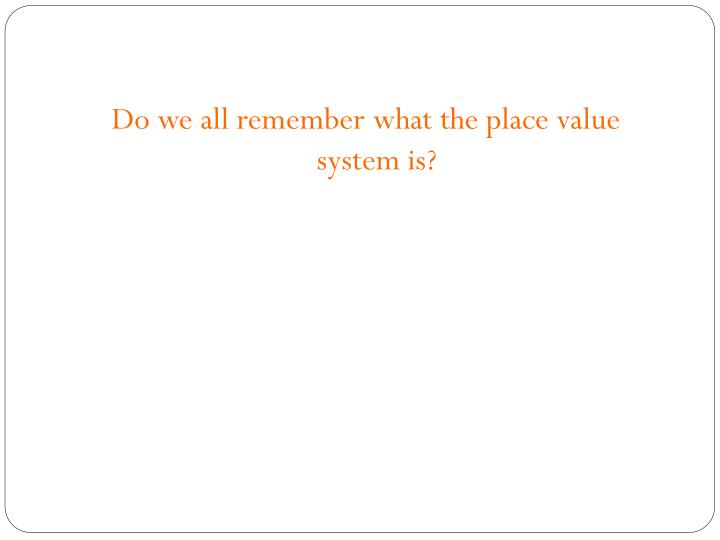 Do we all remember what the place value system is?