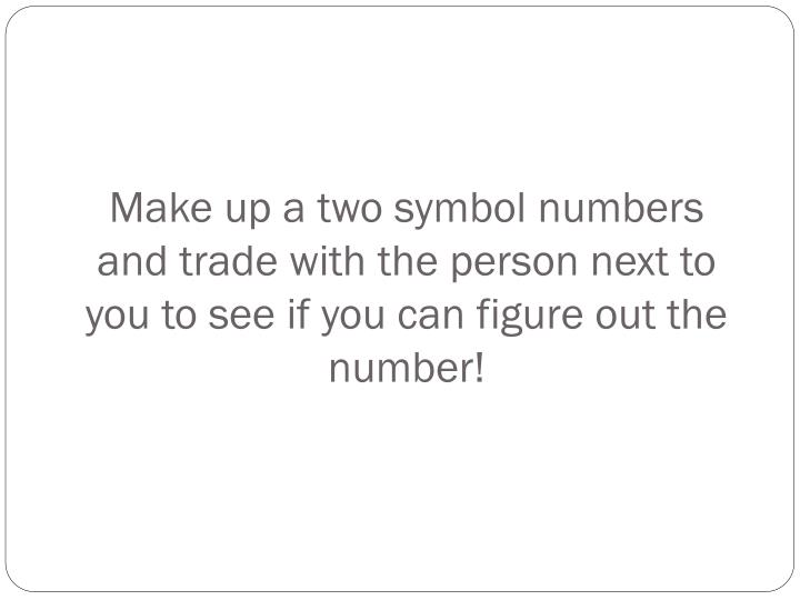 Make up a two symbol numbers and trade with the person next to you to see if you can figure out the number!