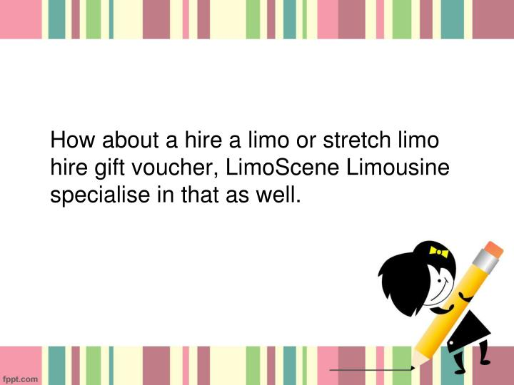 How about a hire a limo or stretch limo hire gift voucher, LimoScene Limousine specialise in that as well.