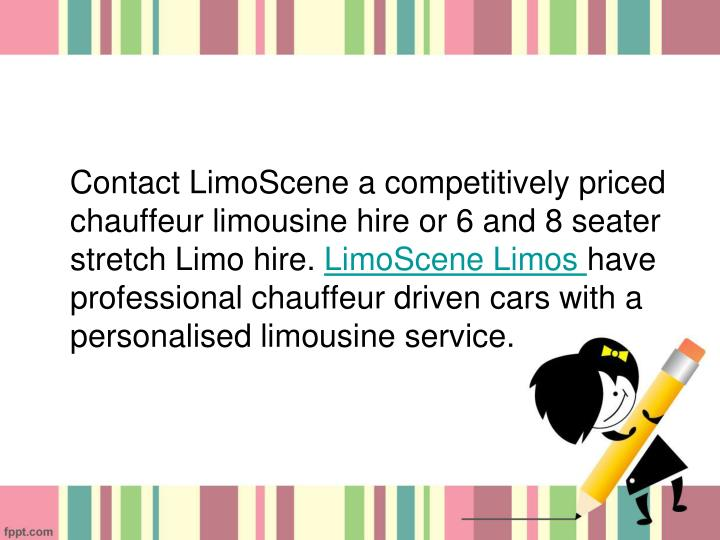 Contact LimoScene a competitively priced chauffeur limousine hire or 6 and 8 seater stretch Limo hire.