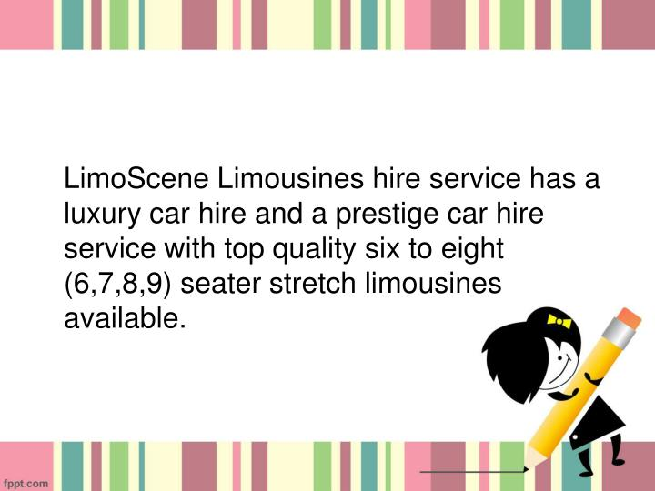 LimoScene Limousines hire service has a luxury car hire and a prestige car hire service with top quality six to eight (6,7,8,9) seater stretch limousines available.