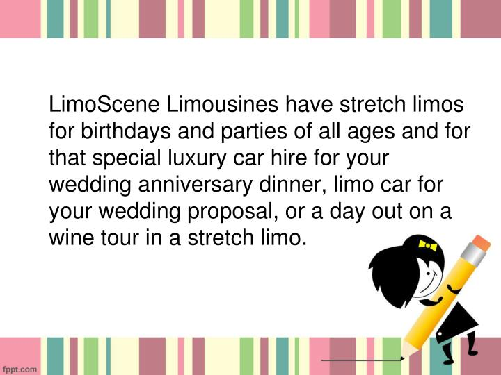LimoScene Limousines have stretch limos for birthdays and parties of all ages and for that special luxury car hire for your wedding anniversary dinner, limo car for your wedding proposal, or a day out on a wine tour in a stretch limo.