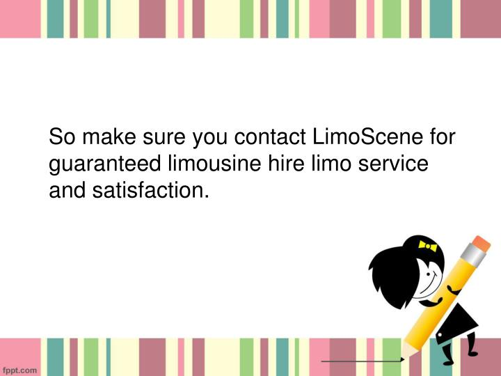 So make sure you contact LimoScene for guaranteed limousine hire limo service and satisfaction.