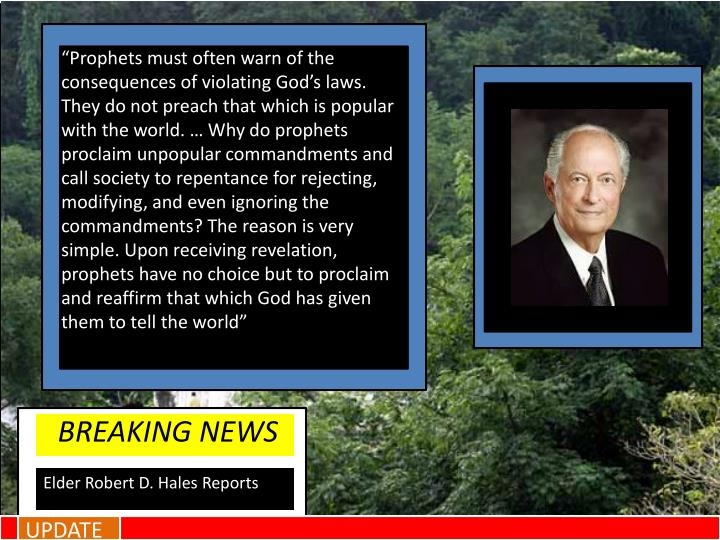 """Prophets must often warn of the consequences of violating God's laws. They do not preach that which is popular with the world. … Why do prophets proclaim unpopular commandments and call society to repentance for rejecting, modifying, and even ignoring the commandments? The reason is very simple. Upon receiving revelation, prophets have no choice but to proclaim and reaffirm that which God has given them to tell the world"""