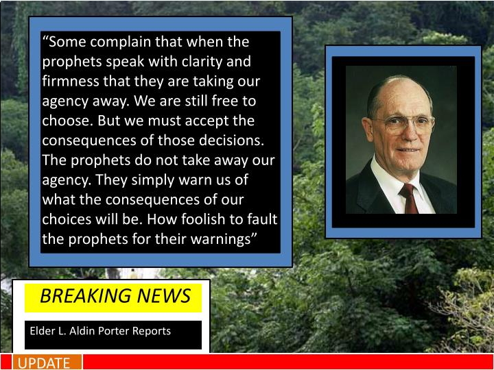 """Some complain that when the prophets speak with clarity and firmness that they are taking our agency away. We are still free to choose. But we must accept the consequences of those decisions. The prophets do not take away our agency. They simply warn us of what the consequences of our choices will be. How foolish to fault the prophets for their warnings"""