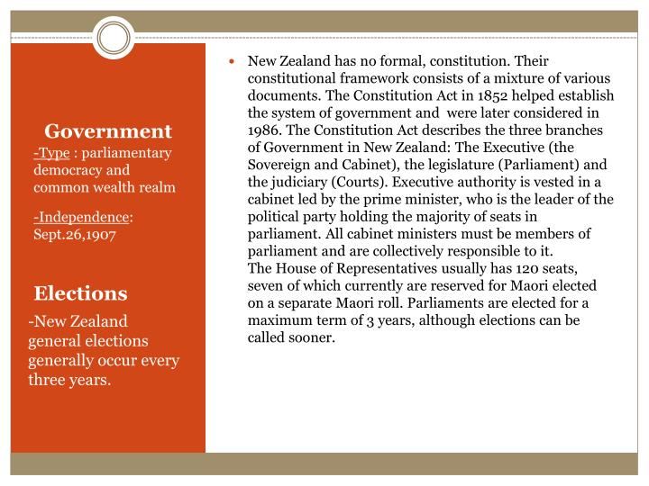 New Zealand has no formal, constitution. Their constitutional framework consists of a mixture of various documents. The Constitution Act in 1852 helped establish the system of government and  were later considered in 1986. The Constitution Act describes the three branches of Government in New Zealand: The Executive (the Sovereign and Cabinet), the legislature (Parliament) and the judiciary (Courts). Executive authority is vested in a cabinet led by the prime minister, who is the leader of the political party holding the majority of seats in parliament. All cabinet ministers must be members of parliament and are collectively responsible to it.