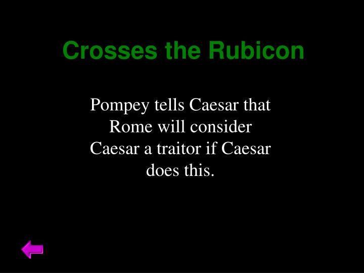 Crosses the Rubicon