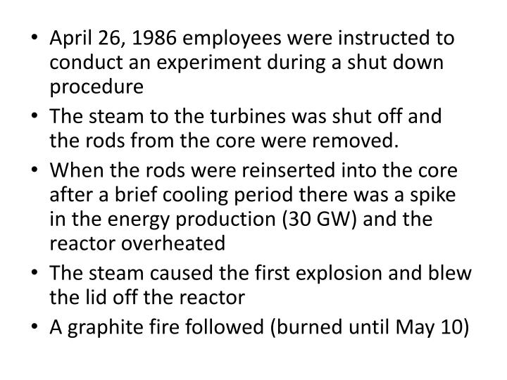 April 26, 1986 employees were instructed to conduct an experiment during a shut down procedure