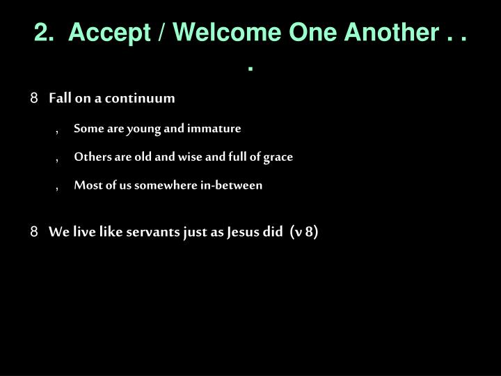 2.  Accept / Welcome One Another . . .