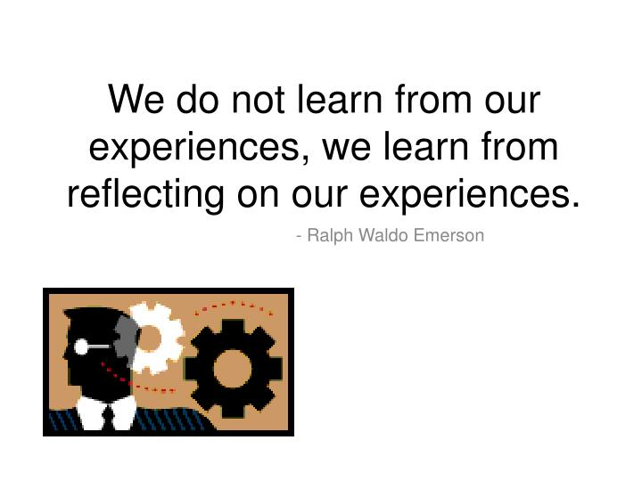 We do not learn from our experiences, we learn from reflecting on our experiences.