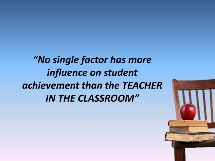 """No single factor has more influence on student achievement than the TEACHER IN THE CLASSROOM"""